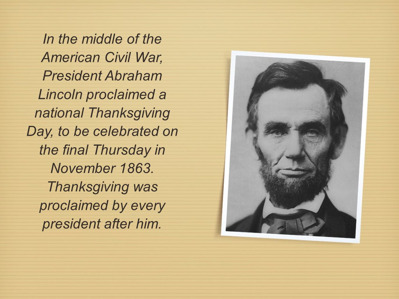 In the middle of the American Civil War, President Abraham Lincoln proclaimed a national Thanksgiving Day, to be celebrated on the final Thursday in N