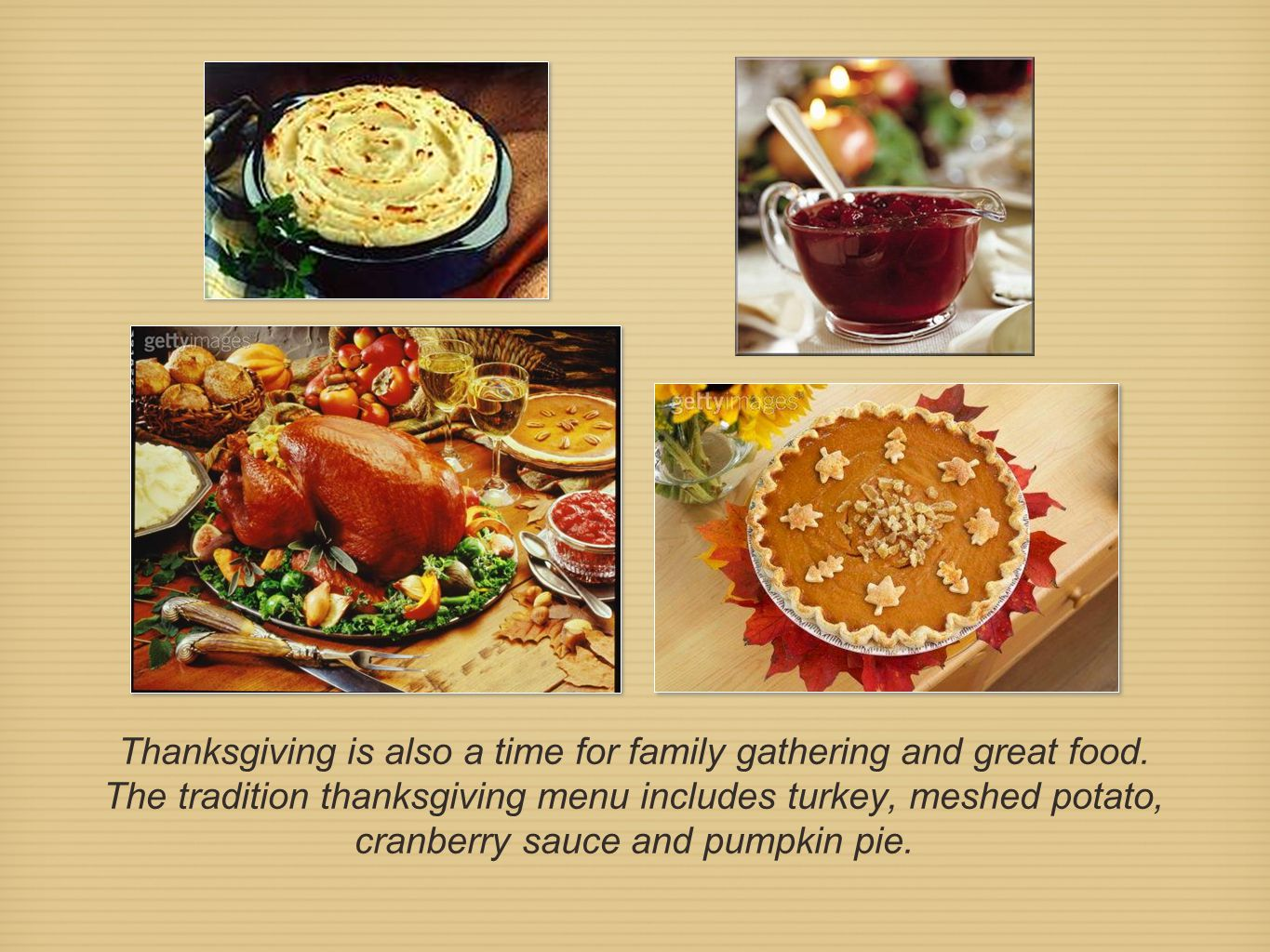 Thanksgiving is also a time for family gathering and great food. The tradition thanksgiving menu includes turkey, meshed potato, cranberry sauce and p