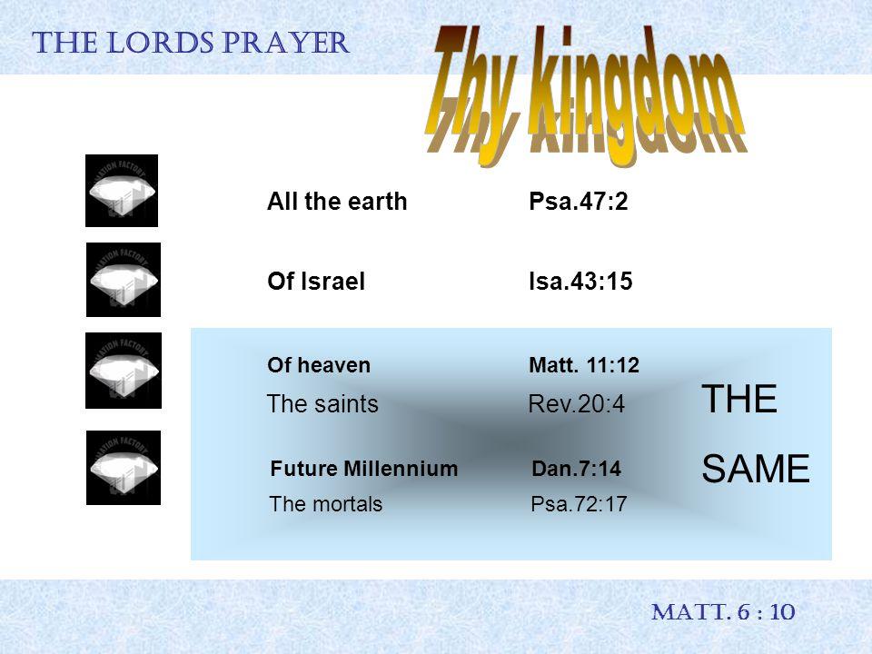 THE LORDS PRAYER MATT. 6 : 10 All the earth Psa.47:2 Of IsraelIsa.43:15 Of heavenMatt. 11:12 Future MillenniumDan.7:14 THE SAME The saints Rev.20:4 Th