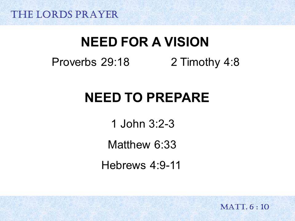 THE LORDS PRAYER MATT. 6 : 10 NEED FOR A VISION Proverbs 29:18 2 Timothy 4:8 NEED TO PREPARE 1 John 3:2-3 Matthew 6:33 Hebrews 4:9-11