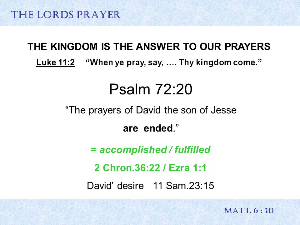 """THE LORDS PRAYER MATT. 6 : 10 THE KINGDOM IS THE ANSWER TO OUR PRAYERS Luke 11:2 """"When ye pray, say, …. Thy kingdom come."""" Psalm 72:20 """"The prayers of"""