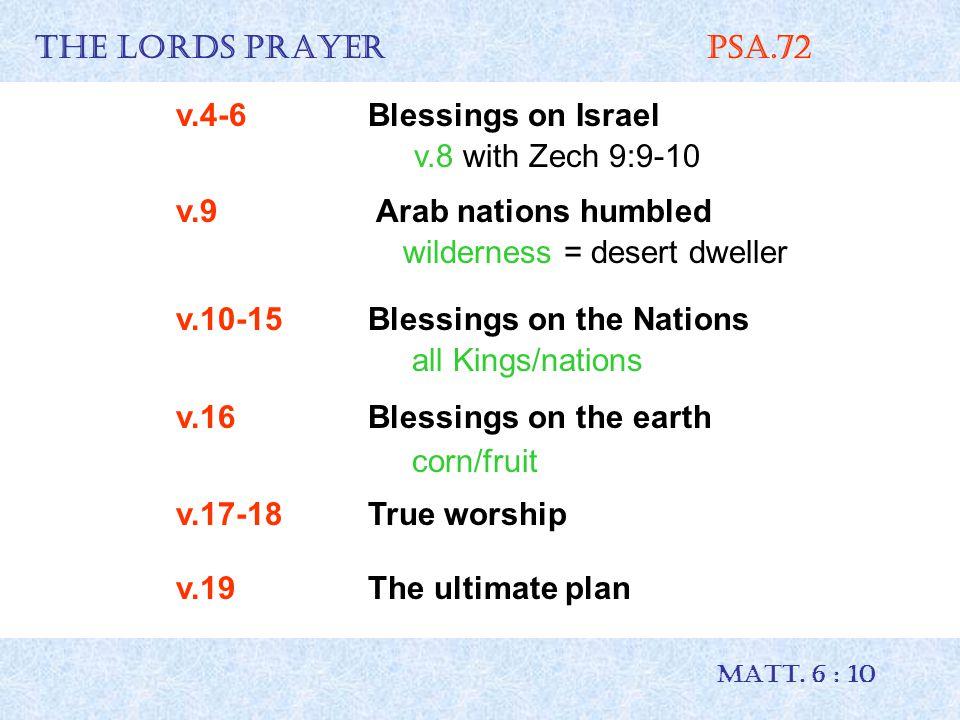 THE LORDS PRAYER Psa.72 MATT. 6 : 10 v.4-6Blessings on Israel v.8 with Zech 9:9-10 v.9 Arab nations humbled wilderness = desert dweller v.10-15 Blessi