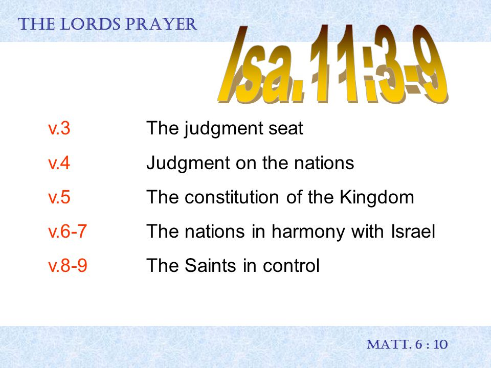 THE LORDS PRAYER MATT. 6 : 10 v.3The judgment seat v.4Judgment on the nations v.5The constitution of the Kingdom v.6-7The nations in harmony with Isra