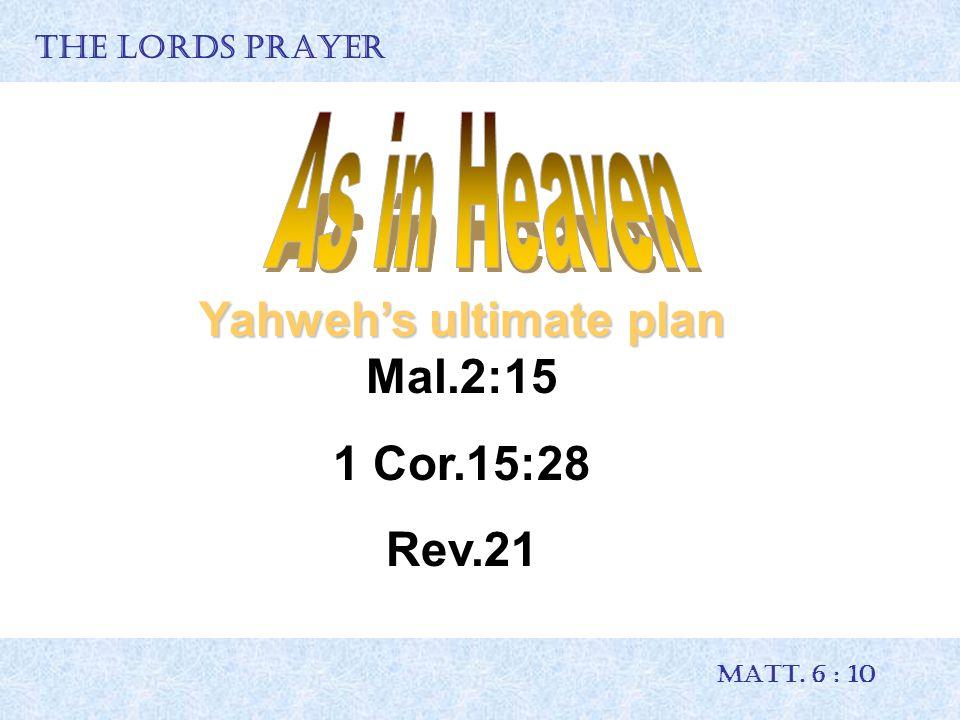 THE LORDS PRAYER MATT. 6 : 10 Yahweh's ultimate plan Yahweh's ultimate plan Mal.2:15 1 Cor.15:28 Rev.21