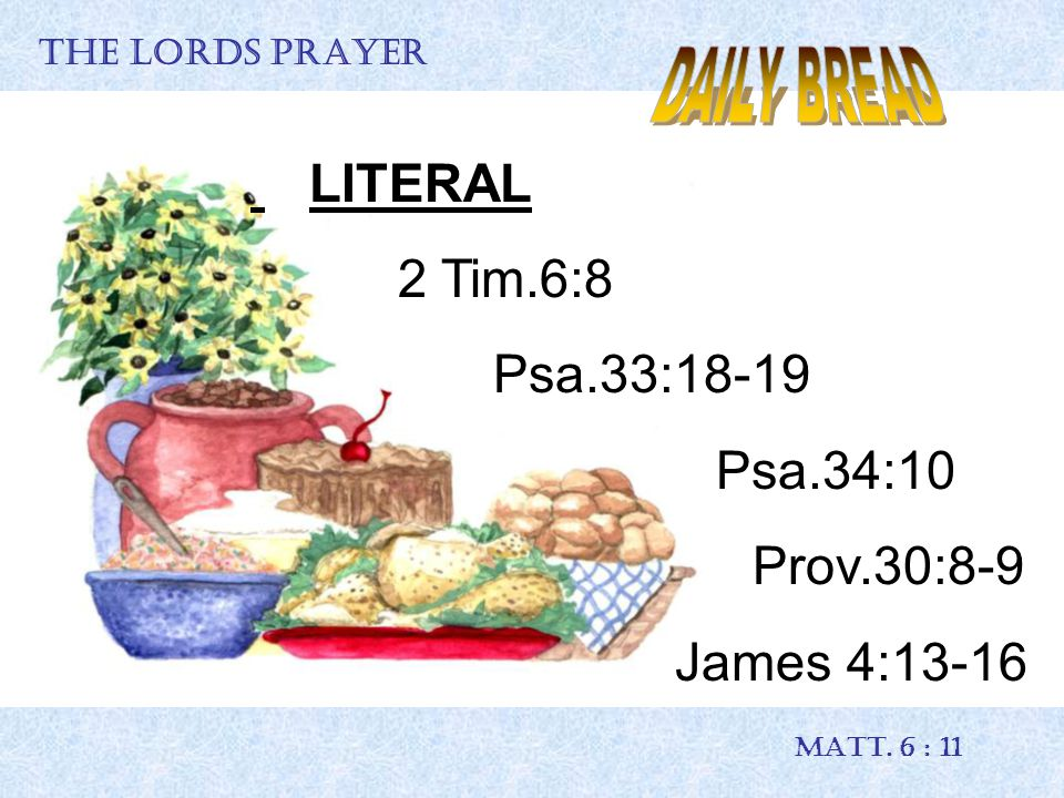 THE LORDS PRAYER MATT. 6 : 11 LITERAL 2 Tim.6:8 Psa.33:18-19 Psa.34:10 Prov.30:8-9 James 4:13-16
