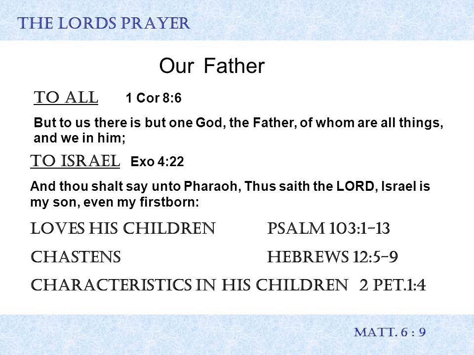 THE LORDS PRAYER MATT. 6 : 9 OurFather To all 1 Cor 8:6 But to us there is but one God, the Father, of whom are all things, and we in him; To Israel E