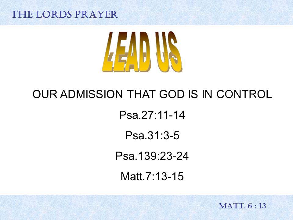 THE LORDS PRAYER MATT. 6 : 13 OUR ADMISSION THAT GOD IS IN CONTROL Psa.27:11-14 Psa.31:3-5 Psa.139:23-24 Matt.7:13-15