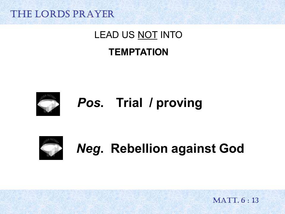 THE LORDS PRAYER MATT. 6 : 13 LEAD US NOT INTO TEMPTATION Pos. Trial / proving Neg. Rebellion against God