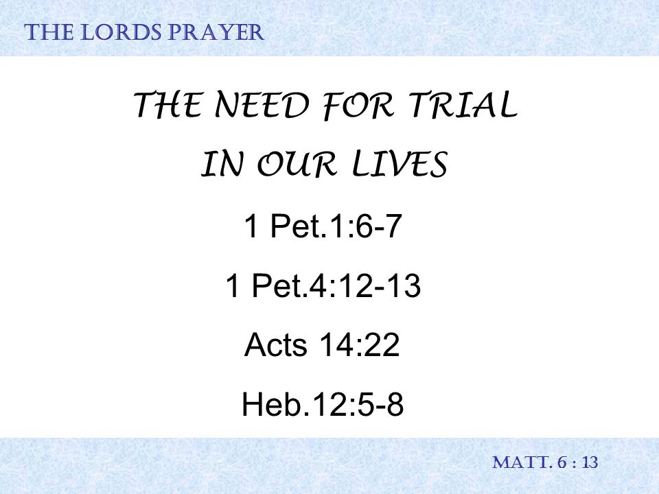 THE LORDS PRAYER MATT. 6 : 13 THE NEED FOR TRIAL IN OUR LIVES 1 Pet.1:6-7 1 Pet.4:12-13 Acts 14:22 Heb.12:5-8