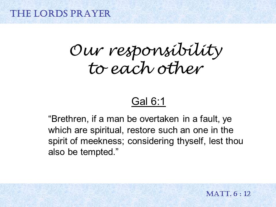 """THE LORDS PRAYER MATT. 6 : 12 Our responsibility to each other Gal 6:1 """"Brethren, if a man be overtaken in a fault, ye which are spiritual, restore su"""