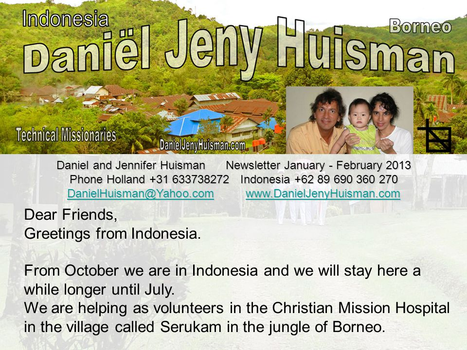 Daniel and Jennifer Huisman Newsletter January - February 2013 Phone Holland +31 633738272 Indonesia +62 89 690 360 270 DanielHuisman@Yahoo.comDanielHuisman@Yahoo.com www.DanielJenyHuisman.com www.DanielJenyHuisman.com DanielHuisman@Yahoo.comwww.DanielJenyHuisman.com Dear Friends, Greetings from Indonesia.
