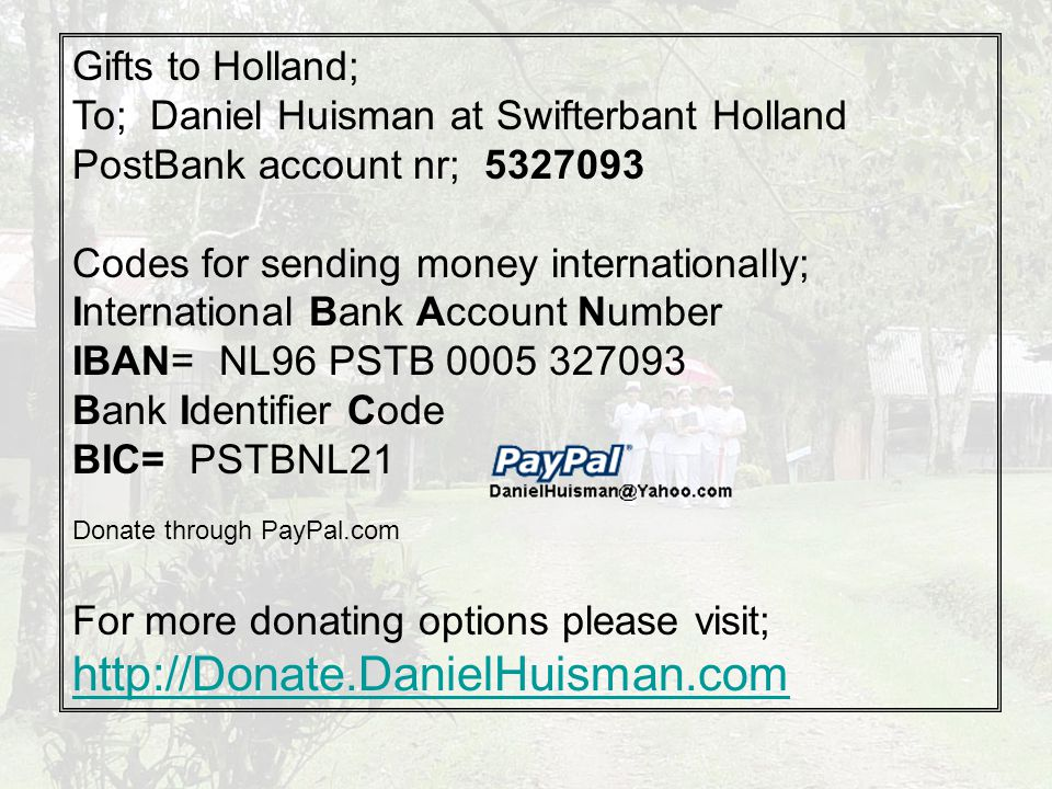 Gifts to Holland; To; Daniel Huisman at Swifterbant Holland PostBank account nr; 5327093 Codes for sending money internationally; International Bank Account Number IBAN= NL96 PSTB 0005 327093 Bank Identifier Code BIC= PSTBNL21 Donate through PayPal.com For more donating options please visit; http://Donate.DanielHuisman.com