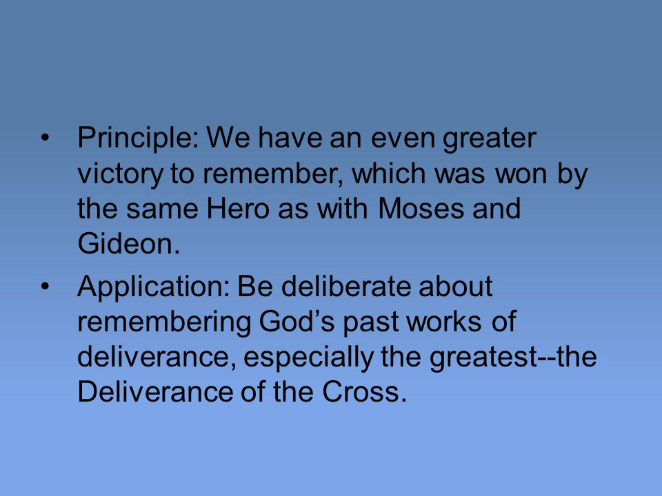 Principle: We have an even greater victory to remember, which was won by the same Hero as with Moses and Gideon.