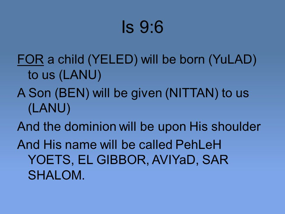 Is 9:6 FOR a child (YELED) will be born (YuLAD) to us (LANU) A Son (BEN) will be given (NITTAN) to us (LANU) And the dominion will be upon His shoulder And His name will be called PehLeH YOETS, EL GIBBOR, AVIYaD, SAR SHALOM.