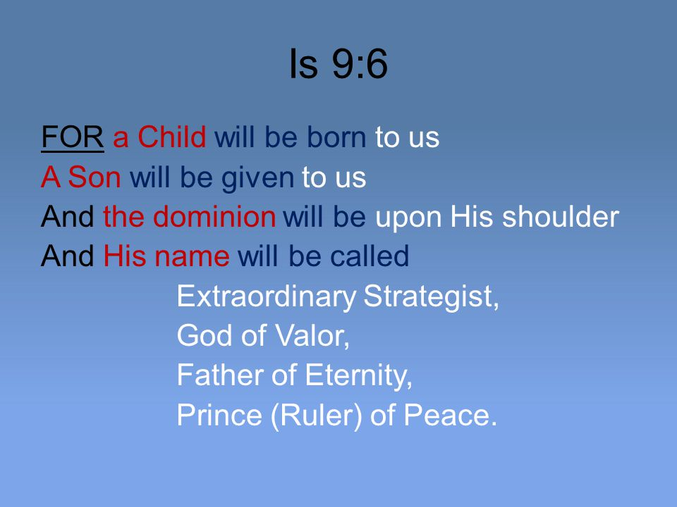Is 9:6 FOR a Child will be born to us A Son will be given to us And the dominion will be upon His shoulder And His name will be called Extraordinary Strategist, God of Valor, Father of Eternity, Prince (Ruler) of Peace.