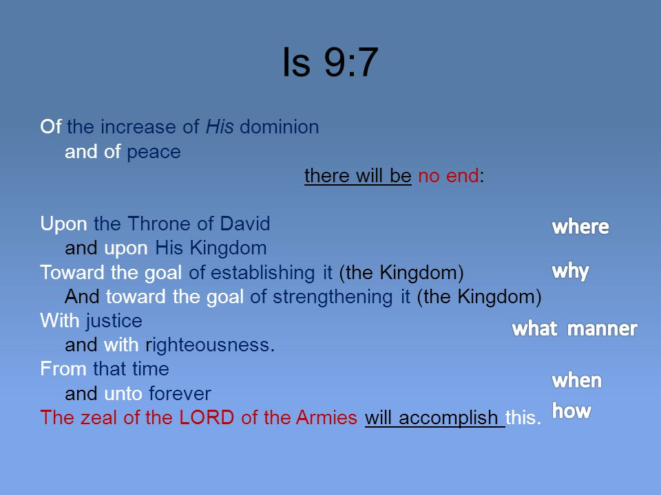 Is 9:7 Of the increase of His dominion and of peace there will be no end: Upon the Throne of David and upon His Kingdom Toward the goal of establishing it (the Kingdom) And toward the goal of strengthening it (the Kingdom) With justice and with righteousness.