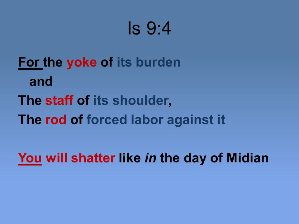 Is 9:4 For the yoke of its burden and The staff of its shoulder, The rod of forced labor against it You will shatter like in the day of Midian