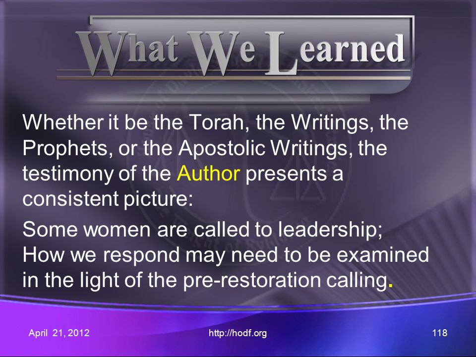 Whether it be the Torah, the Writings, the Prophets, or the Apostolic Writings, the testimony of the Author presents a consistent picture: Some women are called to leadership; How we respond may need to be examined in the light of the pre-restoration calling.