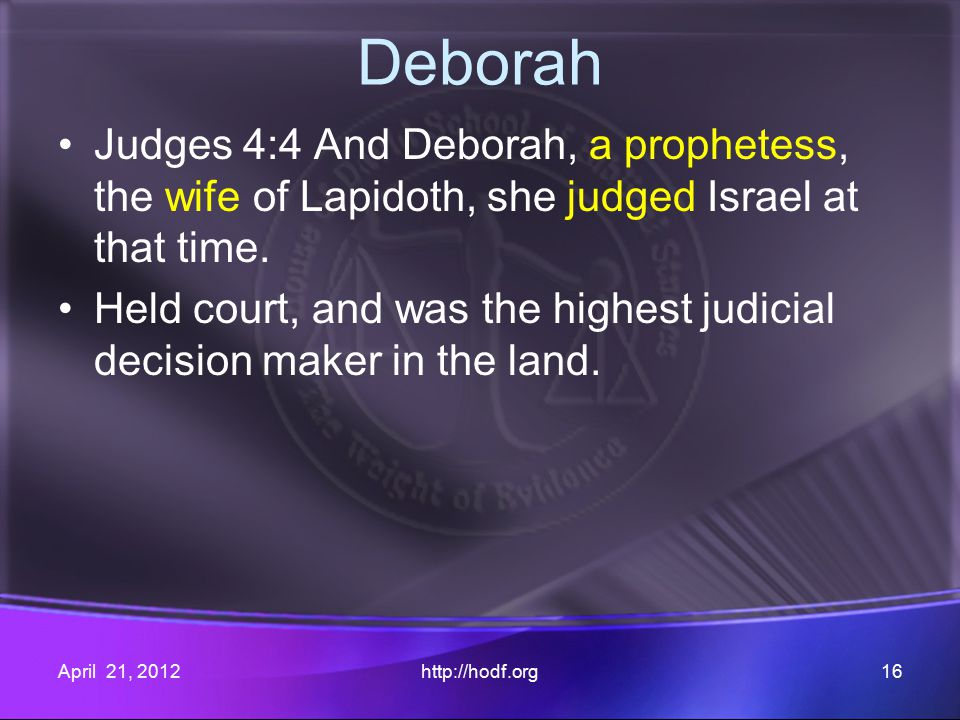 Deborah Judges 4:4 And Deborah, a prophetess, the wife of Lapidoth, she judged Israel at that time.