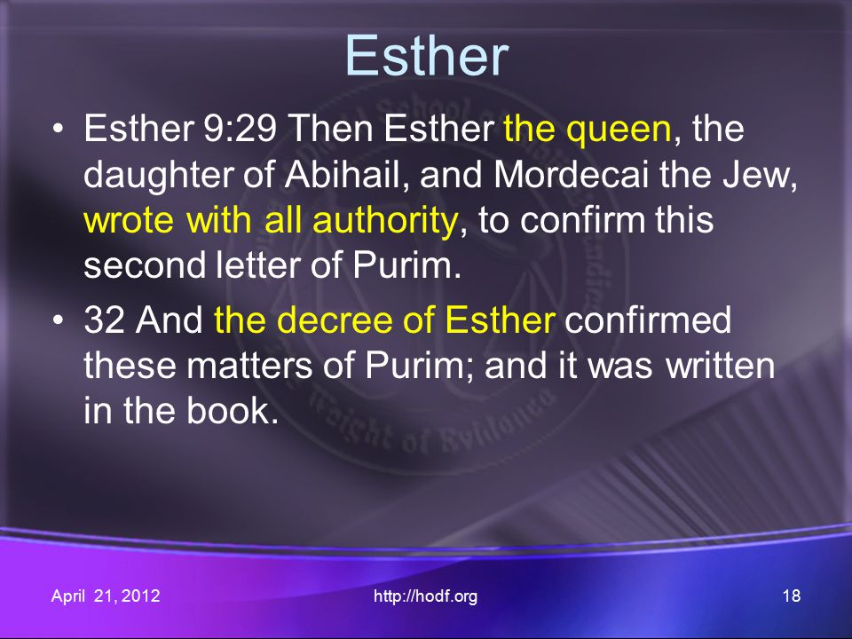 Esther Esther 9:29 Then Esther the queen, the daughter of Abihail, and Mordecai the Jew, wrote with all authority, to confirm this second letter of Purim.
