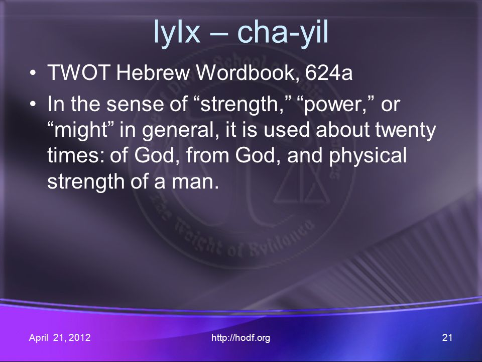 lyIx – cha-yil TWOT Hebrew Wordbook, 624a In the sense of strength, power, or might in general, it is used about twenty times: of God, from God, and physical strength of a man.