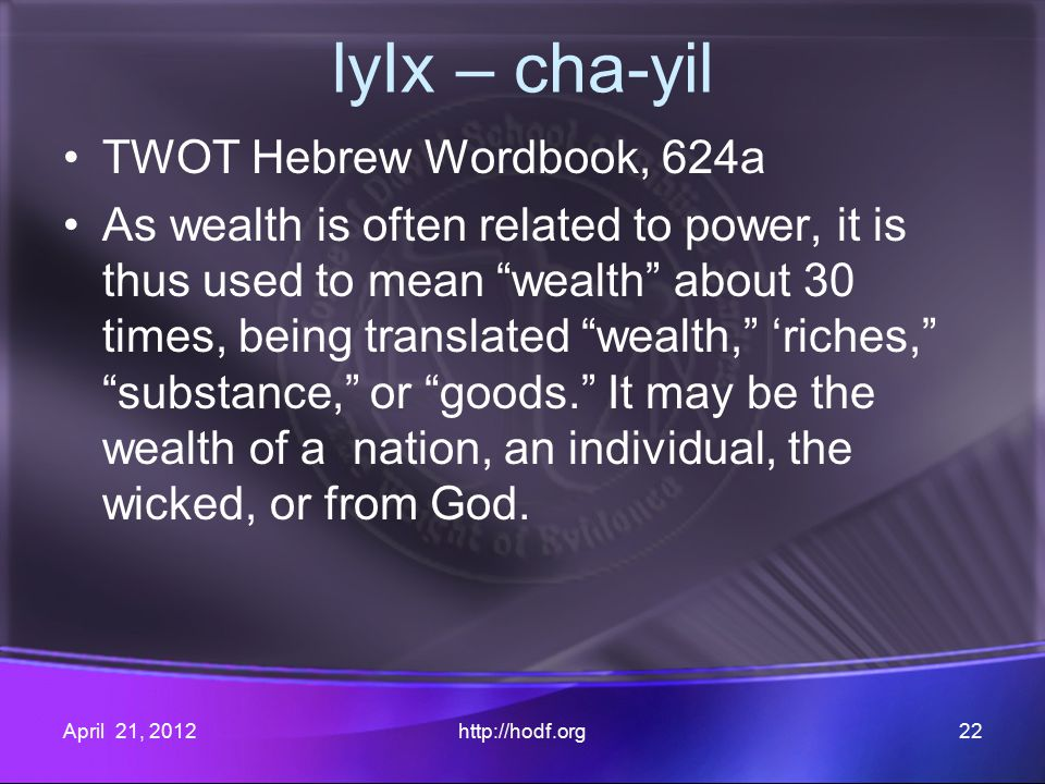 "lyIx – cha-yil TWOT Hebrew Wordbook, 624a As wealth is often related to power, it is thus used to mean ""wealth"" about 30 times, being translated ""weal"