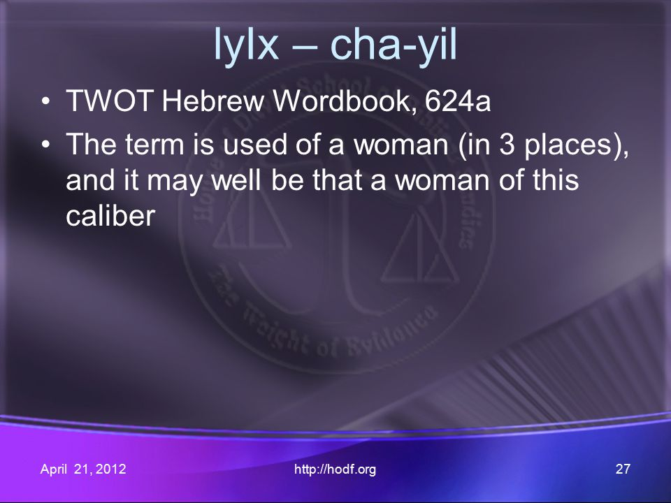 lyIx – cha-yil TWOT Hebrew Wordbook, 624a The term is used of a woman (in 3 places), and it may well be that a woman of this caliber April 21, 2012http://hodf.org27