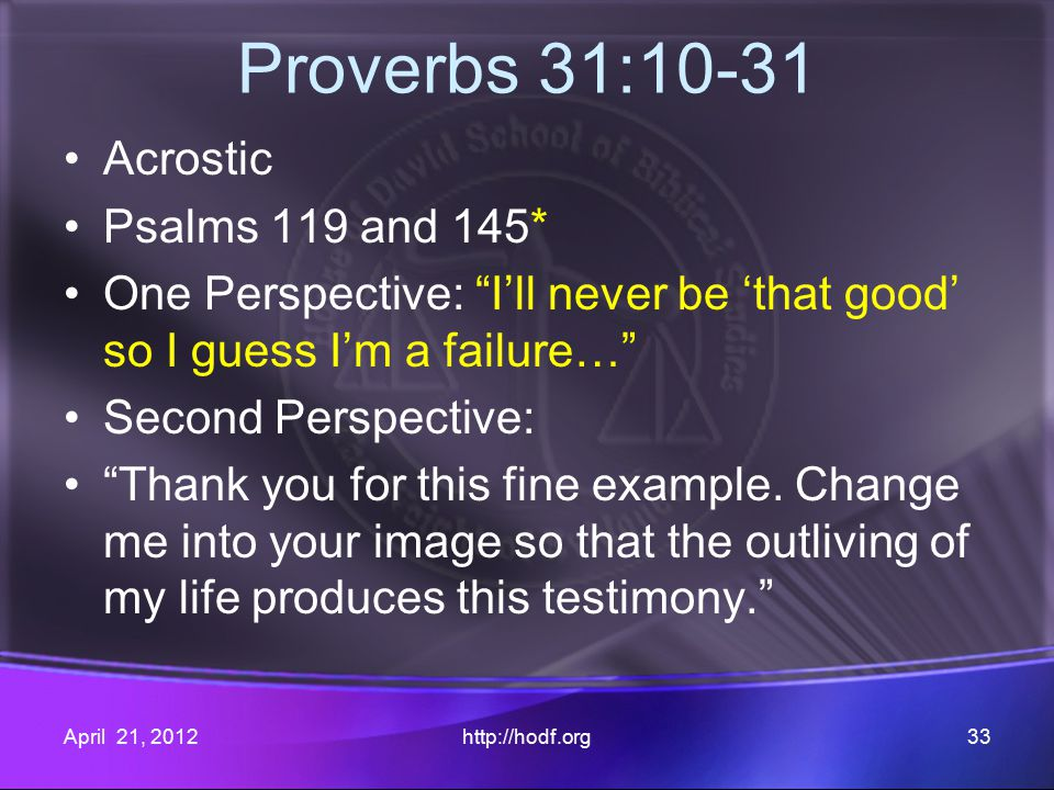 Proverbs 31:10-31 Acrostic Psalms 119 and 145* One Perspective: I'll never be 'that good' so I guess I'm a failure… Second Perspective: Thank you for this fine example.