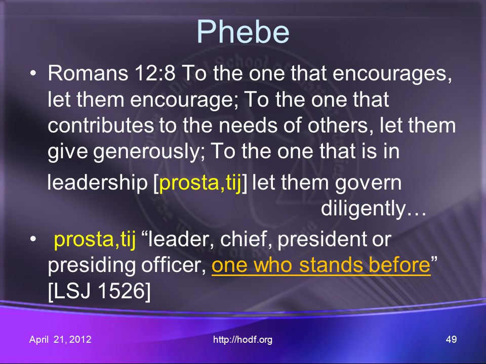 Phebe Romans 12:8 To the one that encourages, let them encourage; To the one that contributes to the needs of others, let them give generously; To the one that is in leadership [prosta,tij] let them govern diligently… prosta,tij leader, chief, president or presiding officer, one who stands before [LSJ 1526] April 21, 2012http://hodf.org49