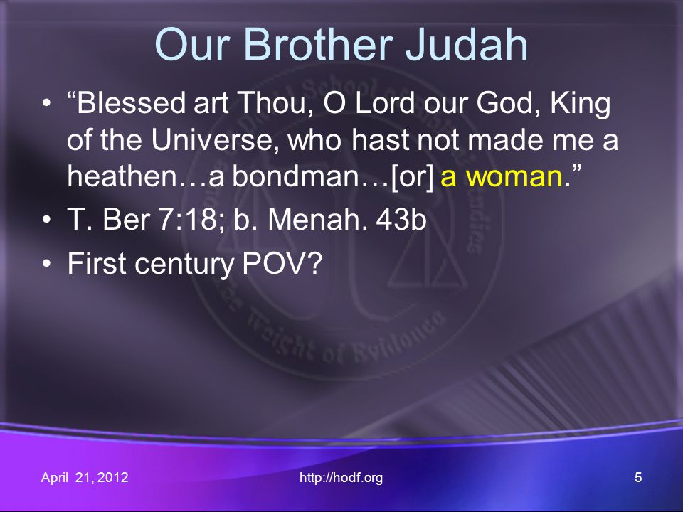 Our Brother Judah Blessed art Thou, O Lord our God, King of the Universe, who hast not made me a heathen…a bondman…[or] a woman. T.