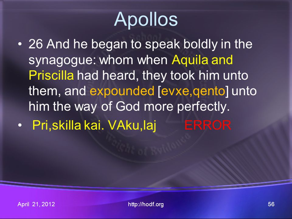 Apollos 26 And he began to speak boldly in the synagogue: whom when Aquila and Priscilla had heard, they took him unto them, and expounded [evxe,qento] unto him the way of God more perfectly.