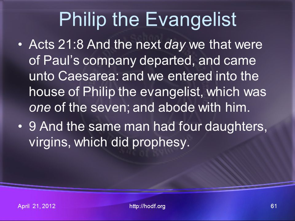 Philip the Evangelist Acts 21:8 And the next day we that were of Paul's company departed, and came unto Caesarea: and we entered into the house of Philip the evangelist, which was one of the seven; and abode with him.
