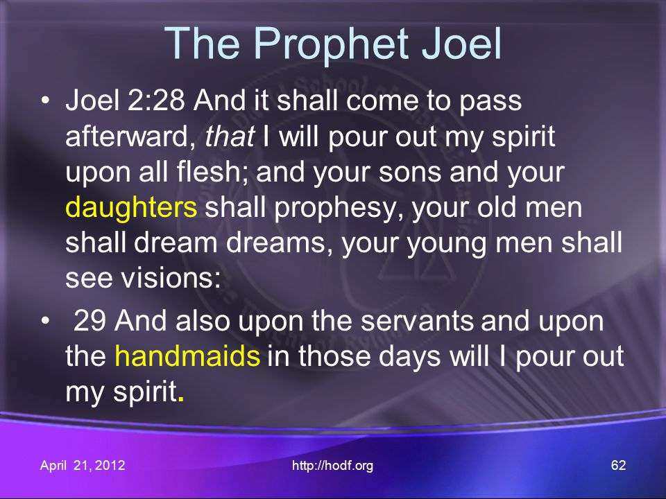 The Prophet Joel Joel 2:28 And it shall come to pass afterward, that I will pour out my spirit upon all flesh; and your sons and your daughters shall prophesy, your old men shall dream dreams, your young men shall see visions: 29 And also upon the servants and upon the handmaids in those days will I pour out my spirit.