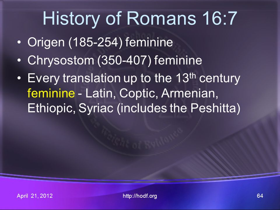 History of Romans 16:7 Origen (185-254) feminine Chrysostom (350-407) feminine Every translation up to the 13 th century feminine - Latin, Coptic, Armenian, Ethiopic, Syriac (includes the Peshitta) April 21, 2012http://hodf.org64