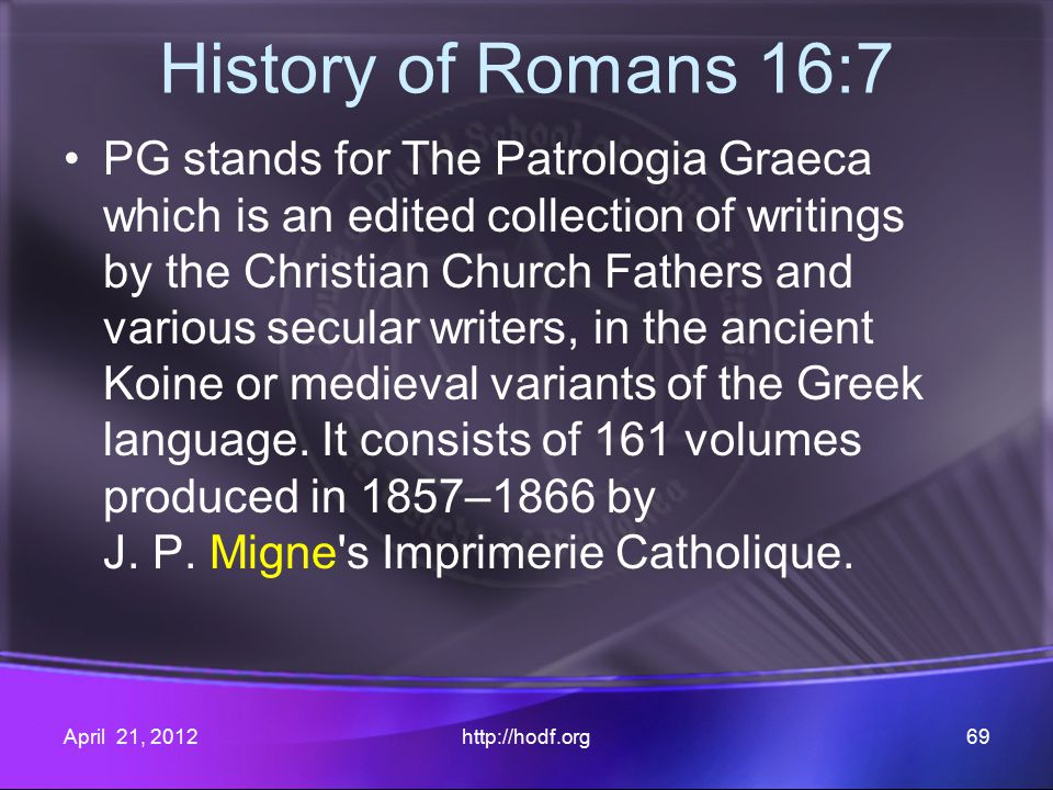 History of Romans 16:7 PG stands for The Patrologia Graeca which is an edited collection of writings by the Christian Church Fathers and various secular writers, in the ancient Koine or medieval variants of the Greek language.