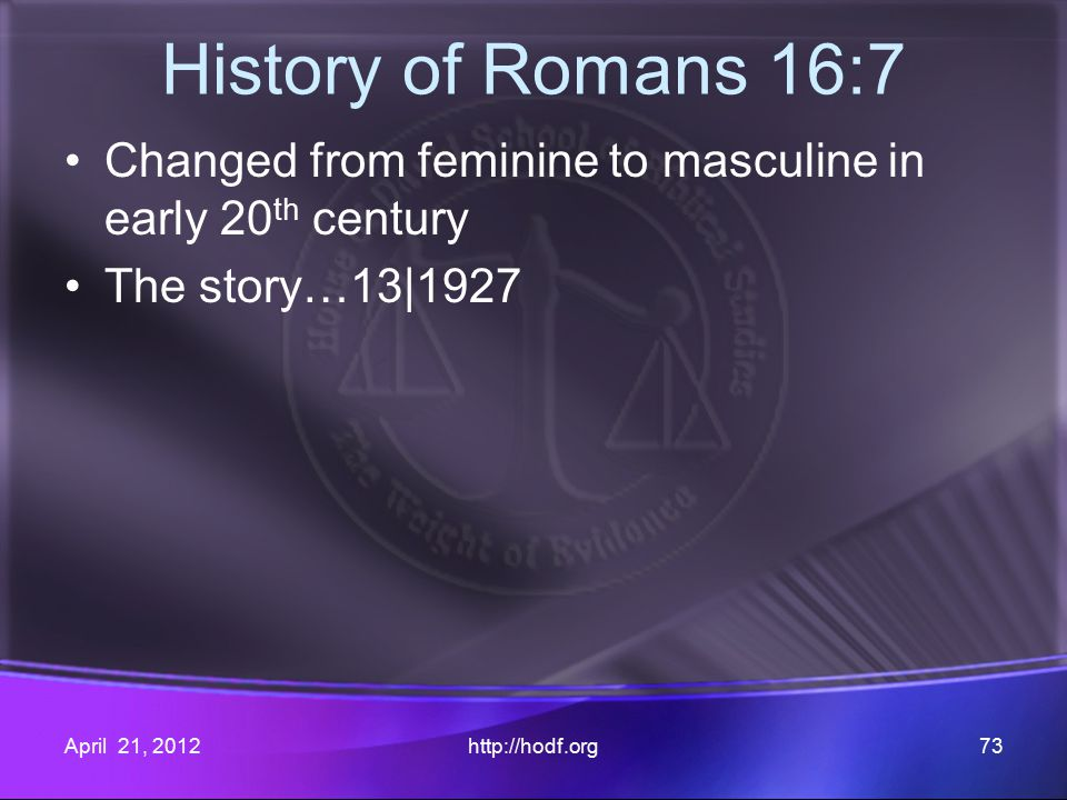 History of Romans 16:7 Changed from feminine to masculine in early 20 th century The story…13|1927 April 21, 2012http://hodf.org73