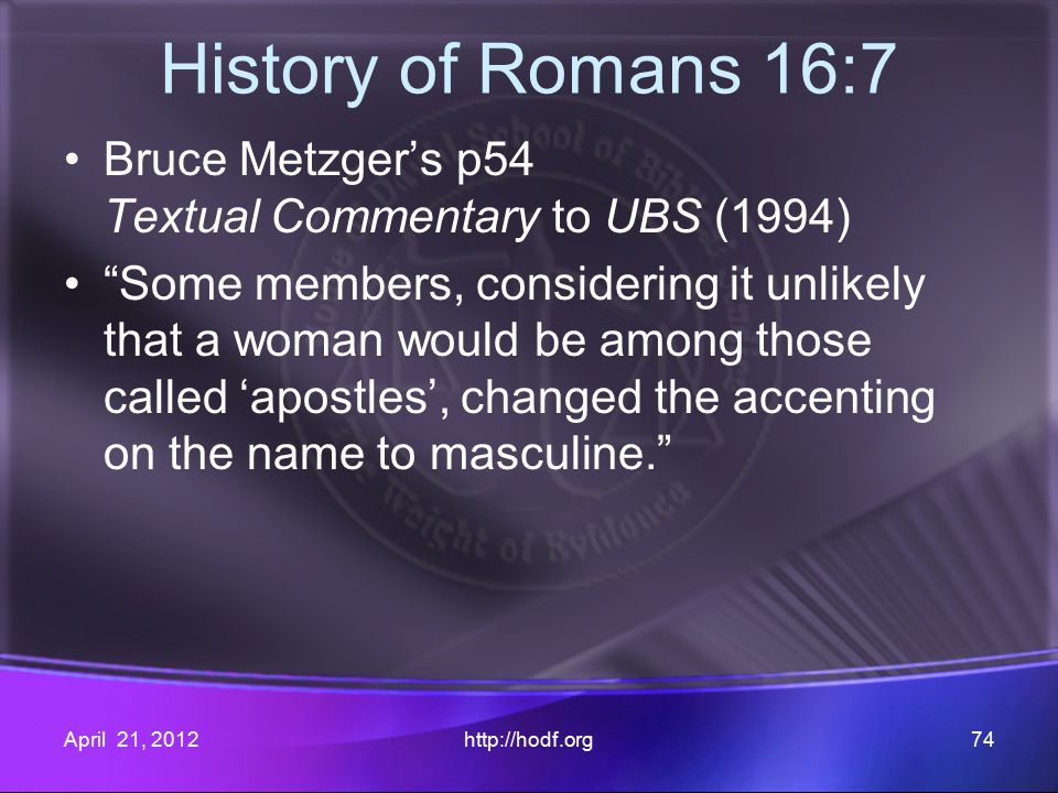 History of Romans 16:7 Bruce Metzger's p54 Textual Commentary to UBS (1994) Some members, considering it unlikely that a woman would be among those called 'apostles', changed the accenting on the name to masculine. April 21, 2012http://hodf.org74