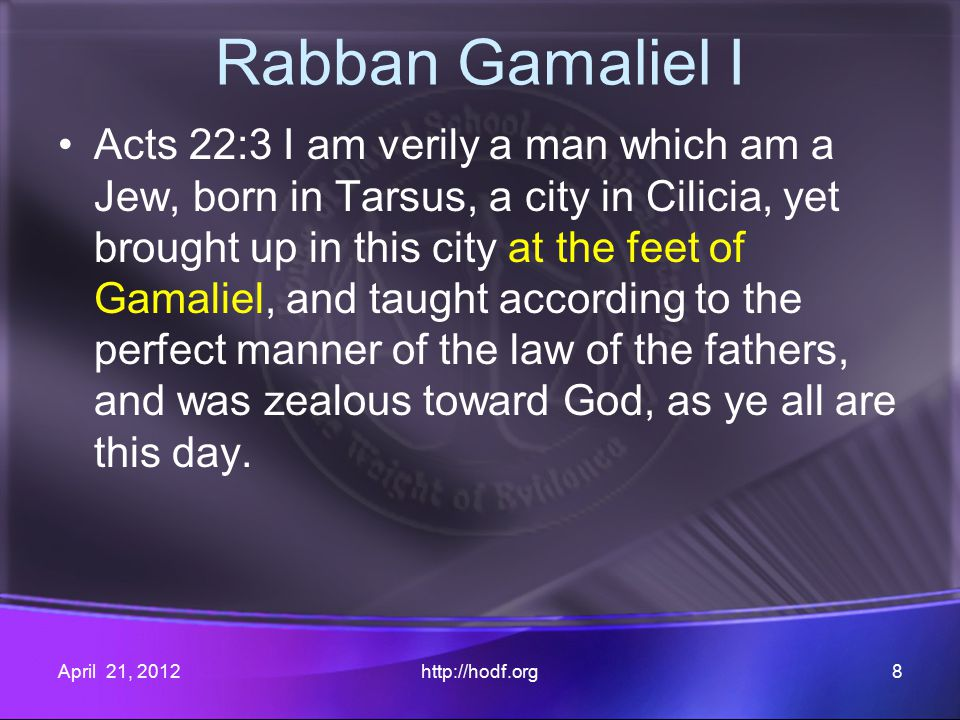 Rabban Gamaliel I Acts 22:3 I am verily a man which am a Jew, born in Tarsus, a city in Cilicia, yet brought up in this city at the feet of Gamaliel, and taught according to the perfect manner of the law of the fathers, and was zealous toward God, as ye all are this day.