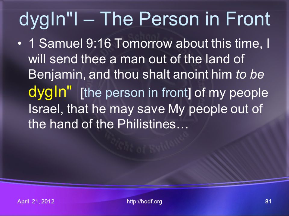 dygIn I – The Person in Front 1 Samuel 9:16 Tomorrow about this time, I will send thee a man out of the land of Benjamin, and thou shalt anoint him to be dygIn [the person in front] of my people Israel, that he may save My people out of the hand of the Philistines… April 21, 2012http://hodf.org81