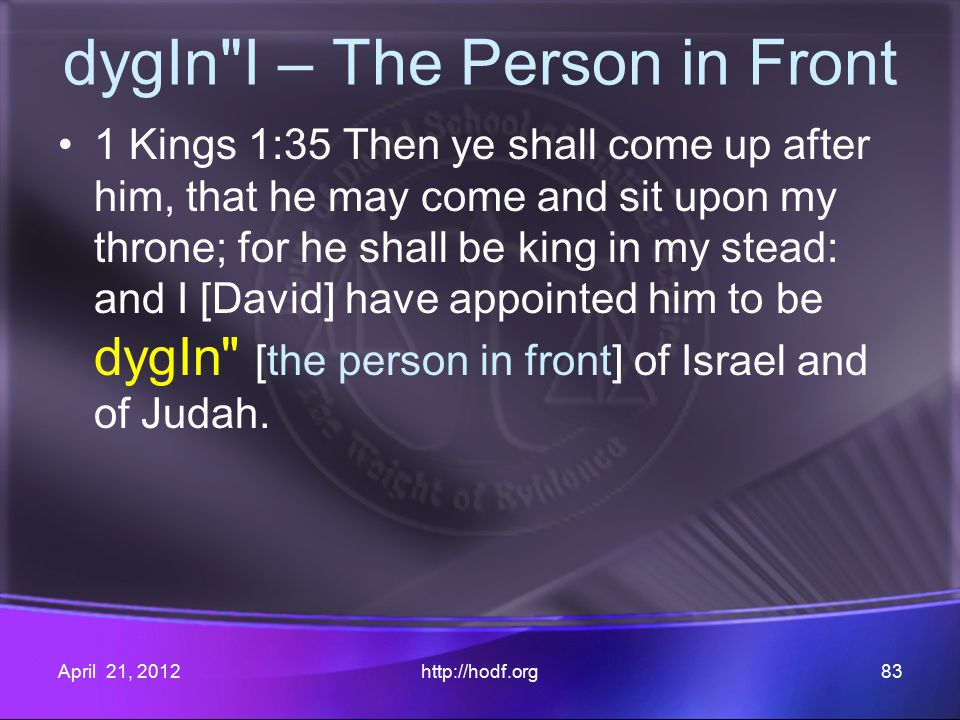 dygIn I – The Person in Front 1 Kings 1:35 Then ye shall come up after him, that he may come and sit upon my throne; for he shall be king in my stead: and I [David] have appointed him to be dygIn [the person in front] of Israel and of Judah.