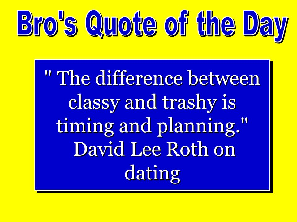 The difference between classy and trashy is timing and planning. David Lee Roth on dating