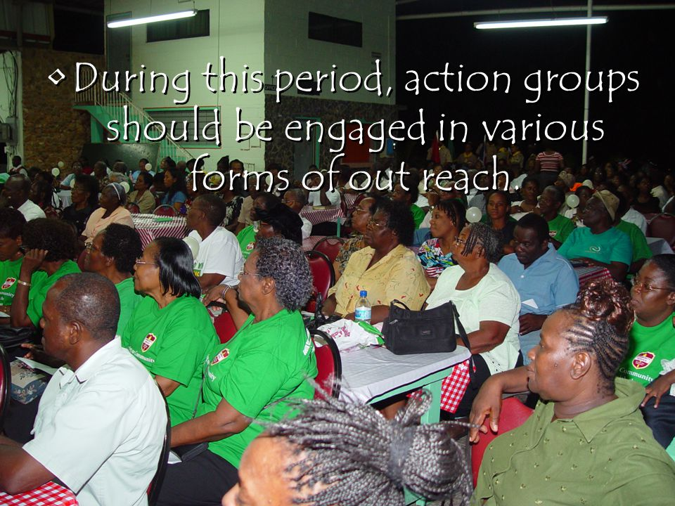 During this period, action groups should be engaged in various forms of out reach.