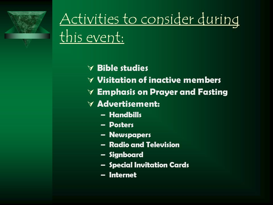 Activities to consider during this event:  Bible studies  Visitation of inactive members  Emphasis on Prayer and Fasting  Advertisement: –Handbill