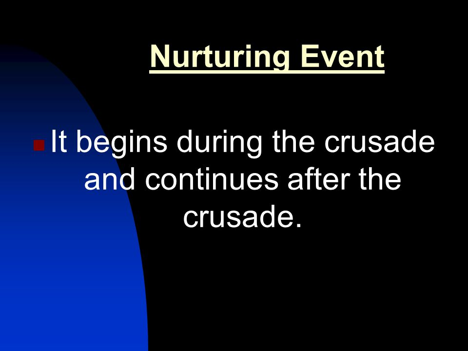 Nurturing Event It begins during the crusade and continues after the crusade.
