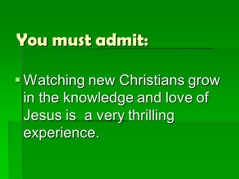 You must admit:  Watching new Christians grow in the knowledge and love of Jesus is a very thrilling experience.