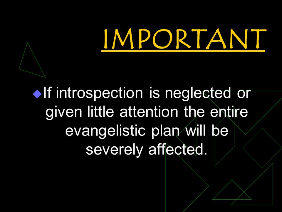 IMPORTANT  If introspection is neglected or given little attention the entire evangelistic plan will be severely affected.