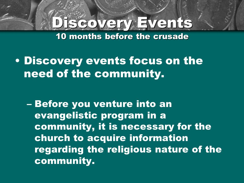 Discovery Events 10 months before the crusade Discovery events focus on the need of the community. –Before you venture into an evangelistic program in