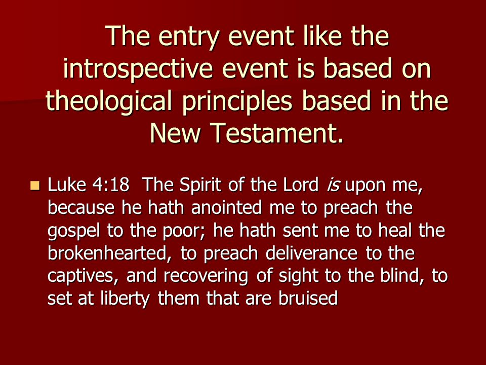 The entry event like the introspective event is based on theological principles based in the New Testament. Luke 4:18 The Spirit of the Lord is upon m