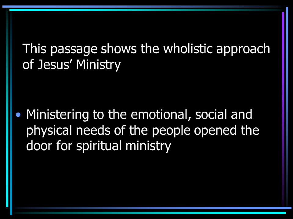 This passage shows the wholistic approach of Jesus' Ministry Ministering to the emotional, social and physical needs of the people opened the door for