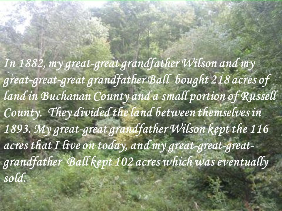 In 1882, my great-great grandfather Wilson and my great-great-great grandfather Ball bought 218 acres of land in Buchanan County and a small portion of Russell County.
